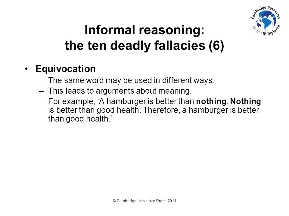 © Cambridge University Press 2011 Informal reasoning: the ten deadly fallacies (6) Equivocation –The same word may be used in different ways.