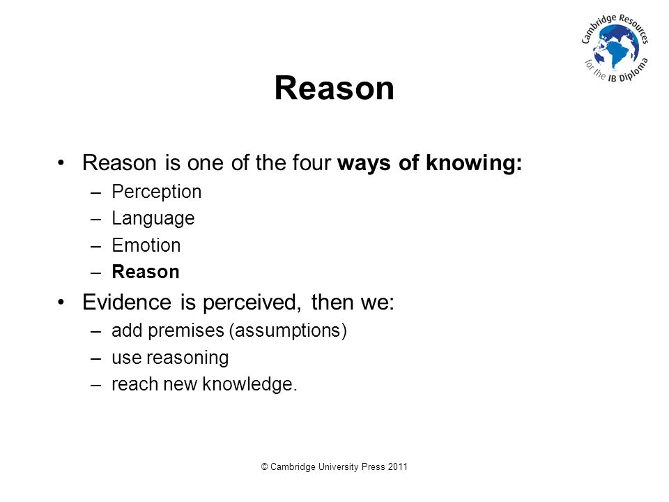 © Cambridge University Press 2011 Reason Reason is one of the four ways of knowing: –Perception –Language –Emotion –Reason Evidence is perceived, then we: –add premises (assumptions) –use reasoning –reach new knowledge.