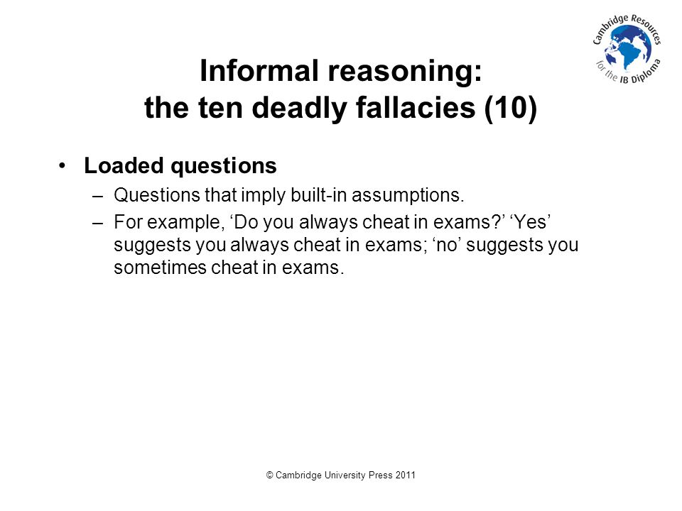 © Cambridge University Press 2011 Informal reasoning: the ten deadly fallacies (10) Loaded questions –Questions that imply built-in assumptions.
