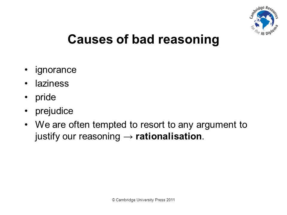 © Cambridge University Press 2011 Causes of bad reasoning ignorance laziness pride prejudice We are often tempted to resort to any argument to justify our reasoning → rationalisation.