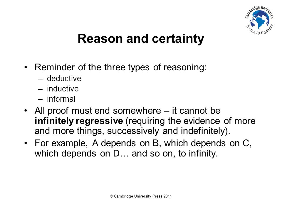 © Cambridge University Press 2011 Reason and certainty Reminder of the three types of reasoning: –deductive –inductive –informal All proof must end somewhere – it cannot be infinitely regressive (requiring the evidence of more and more things, successively and indefinitely).