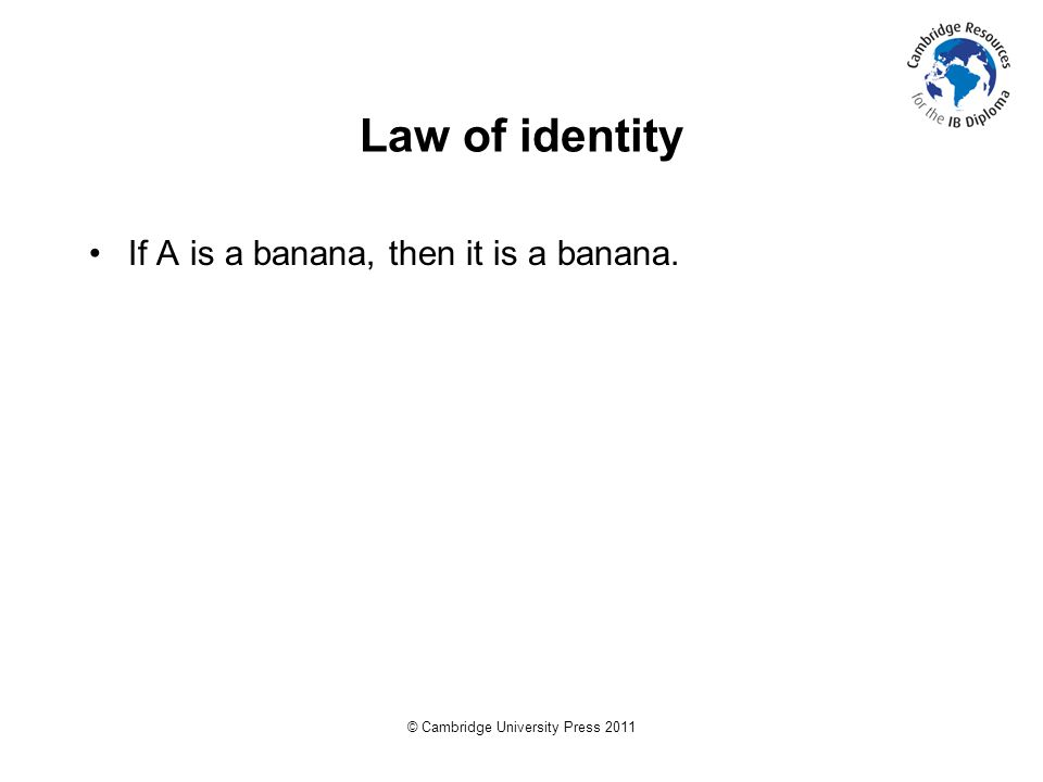 © Cambridge University Press 2011 Law of identity If A is a banana, then it is a banana.