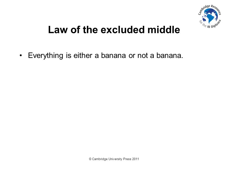 © Cambridge University Press 2011 Law of the excluded middle Everything is either a banana or not a banana.