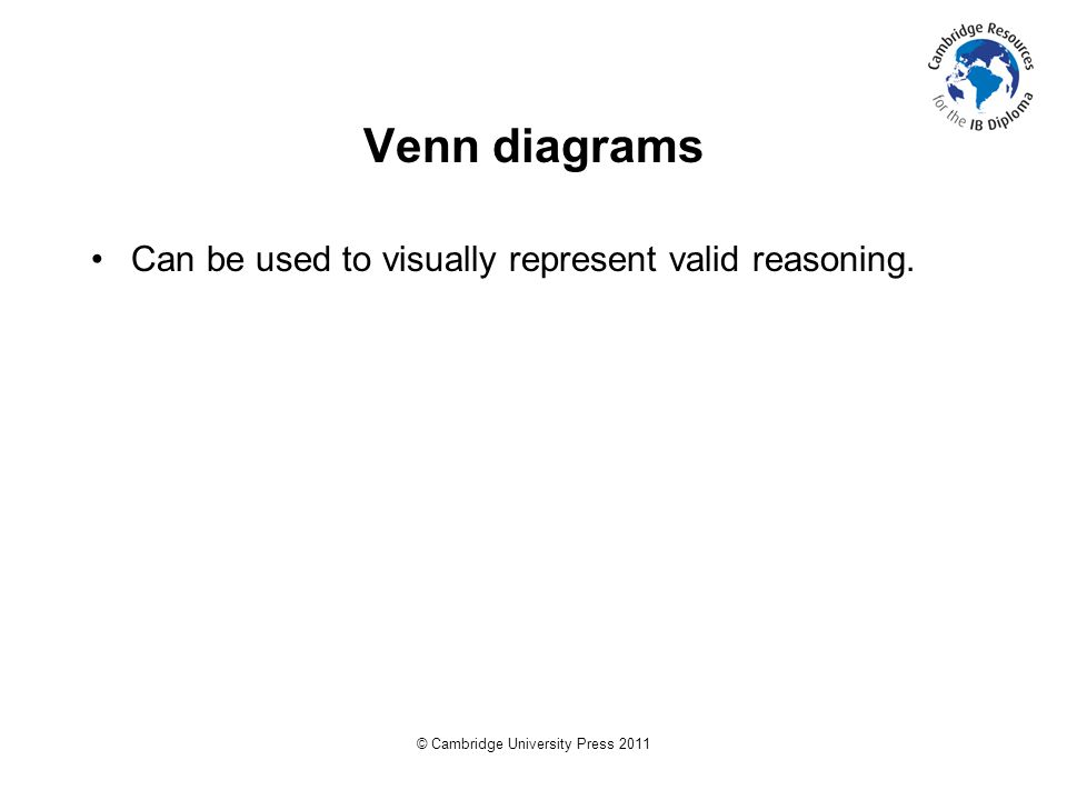 © Cambridge University Press 2011 Venn diagrams Can be used to visually represent valid reasoning.