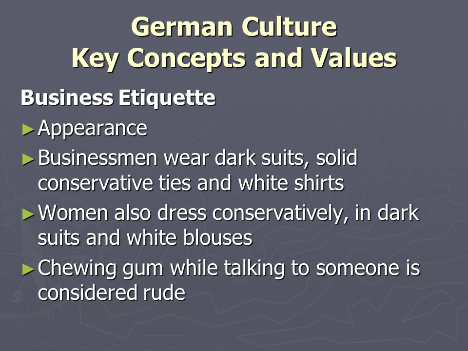 German Culture Key Concepts and Values Business Etiquette ► Appearance ► Businessmen wear dark suits, solid conservative ties and white shirts ► Women also dress conservatively, in dark suits and white blouses ► Chewing gum while talking to someone is considered rude