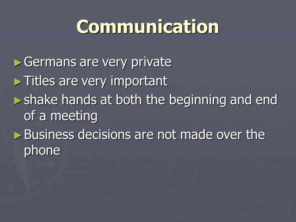 Communication ► Germans are very private ► Titles are very important ► shake hands at both the beginning and end of a meeting ► Business decisions are not made over the phone