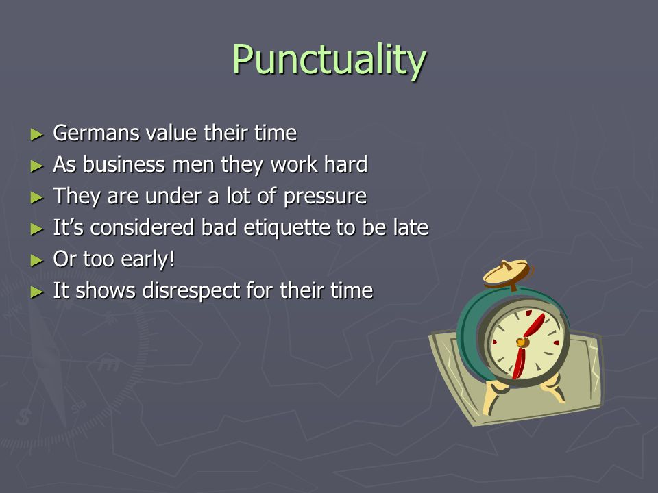 Punctuality ► Germans value their time ► As business men they work hard ► They are under a lot of pressure ► It's considered bad etiquette to be late ► Or too early.