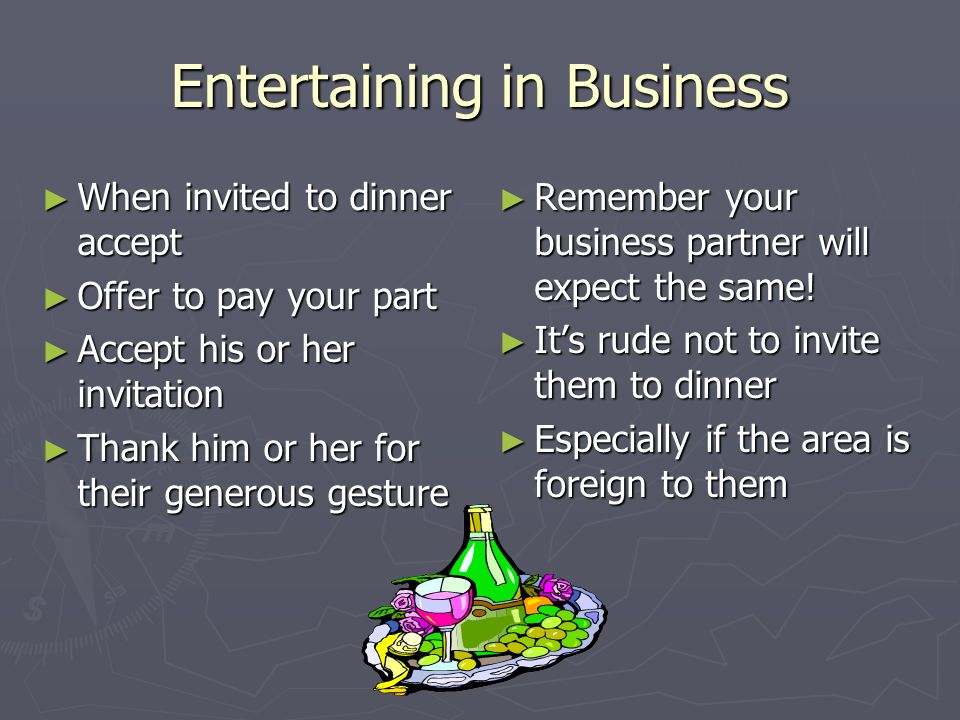 Entertaining in Business ► When invited to dinner accept ► Offer to pay your part ► Accept his or her invitation ► Thank him or her for their generous