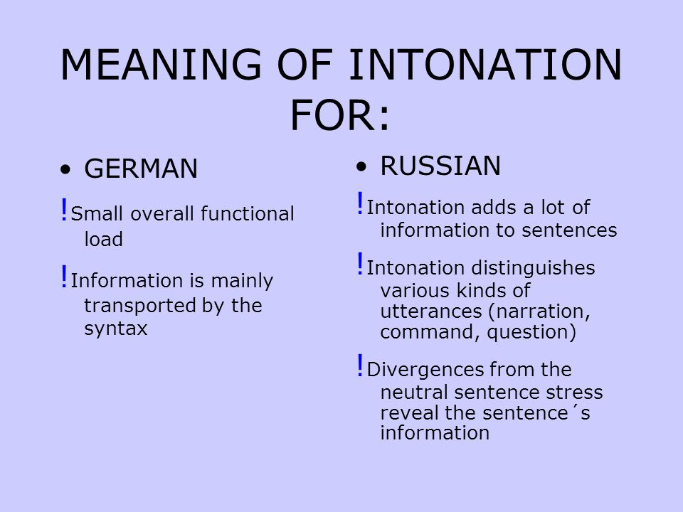 *!* Intonation is not international  For example a Russian phrase pronounced with English intonation will sound affected or hypocritical to the native speaker of Russian, whereas an English phrase with Russian intonation will sound unfriendly, rude or threatening to the native speaker of English