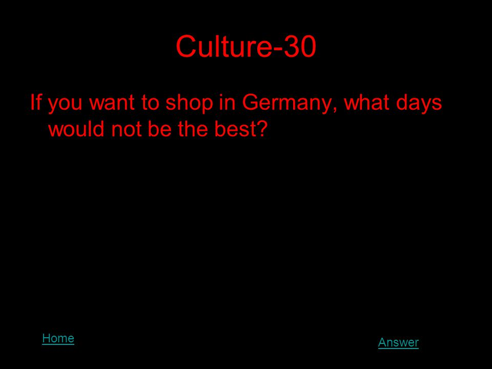 Culture-30 If you want to shop in Germany, what days would not be the best? Home Answer