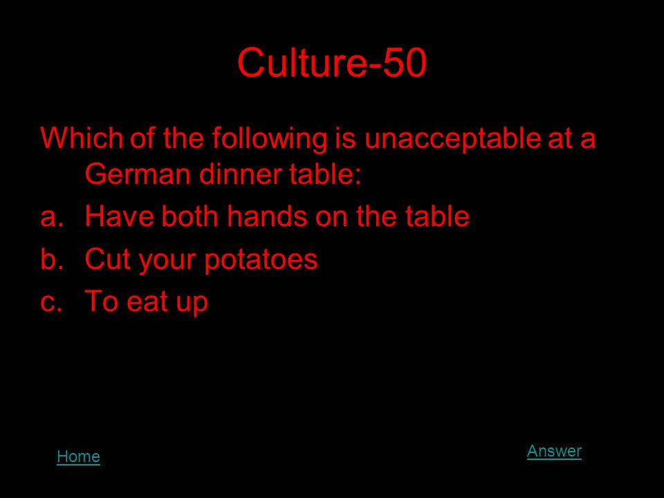 Culture-50 Which of the following is unacceptable at a German dinner table: a.Have both hands on the table b.Cut your potatoes c.To eat up Home Answer