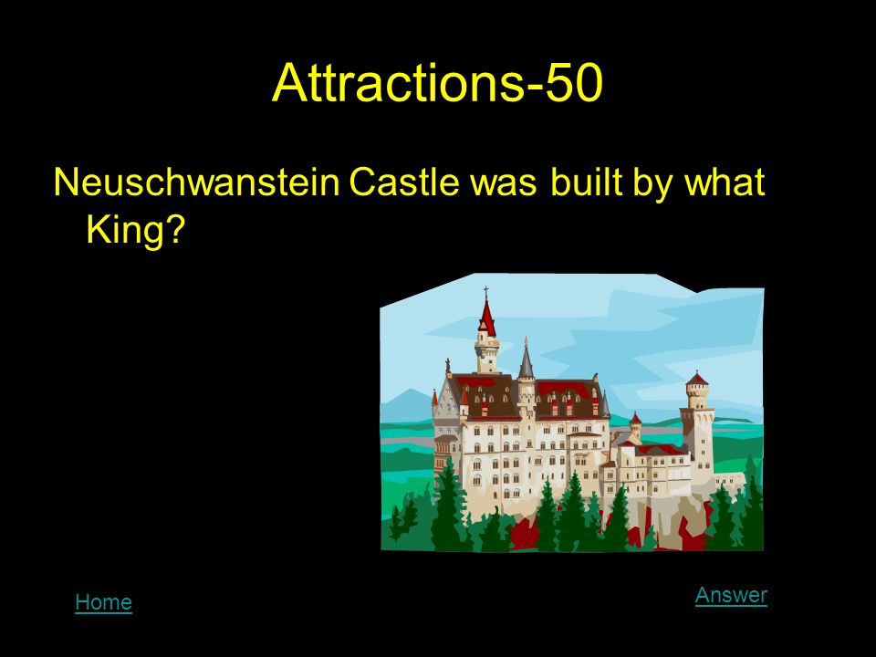 Attractions-50 Neuschwanstein Castle was built by what King? Home Answer