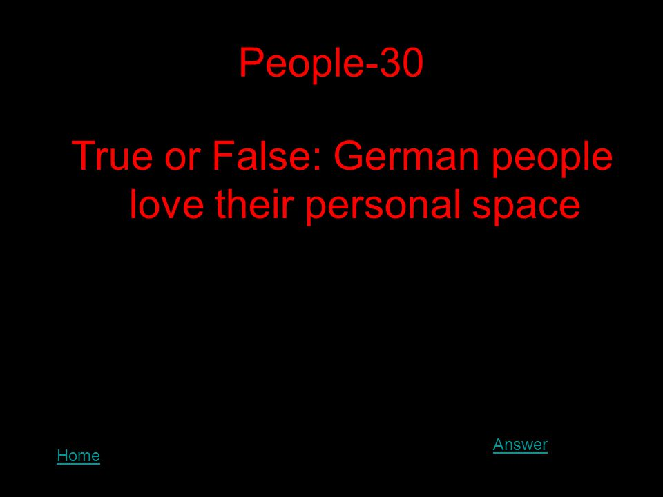 People-30 True or False: German people love their personal space Answer Home