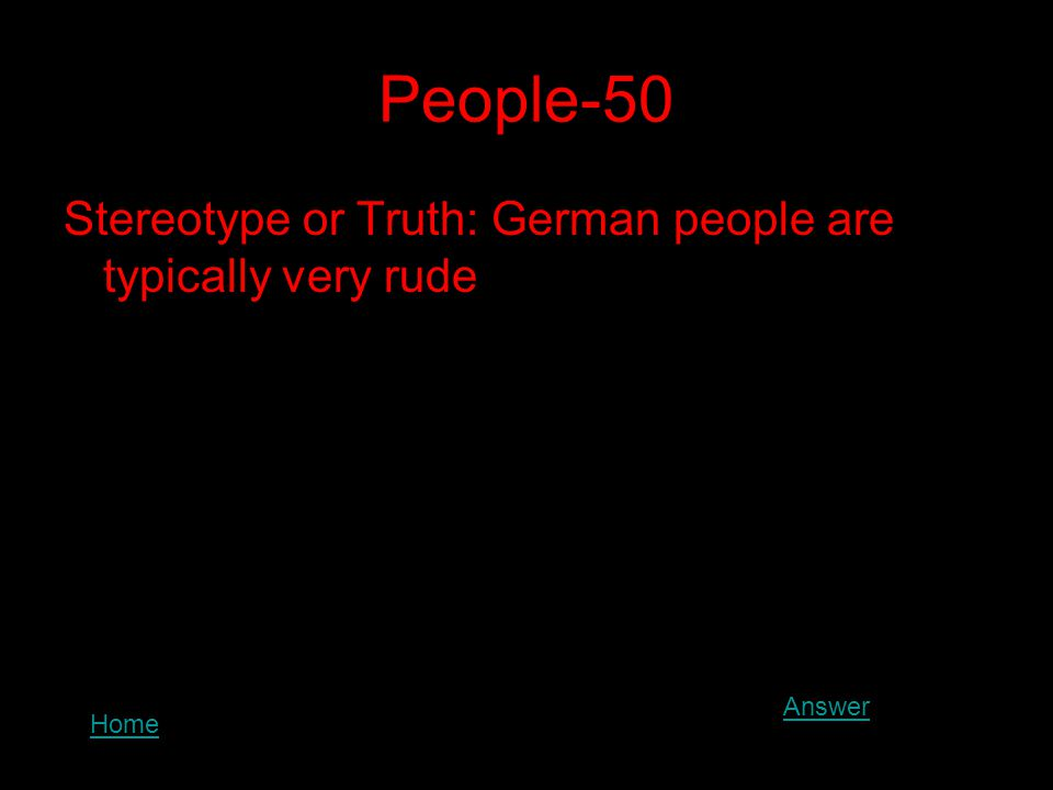 People-50 Stereotype or Truth: German people are typically very rude Answer Home