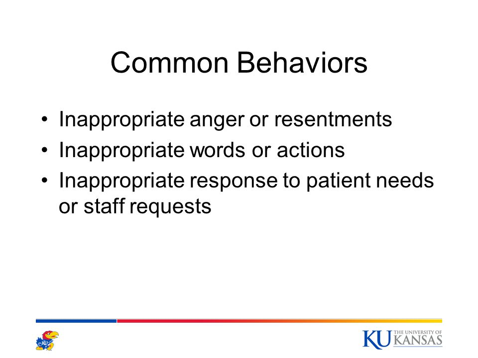 Common Behaviors Inappropriate anger or resentments Inappropriate words or actions Inappropriate response to patient needs or staff requests