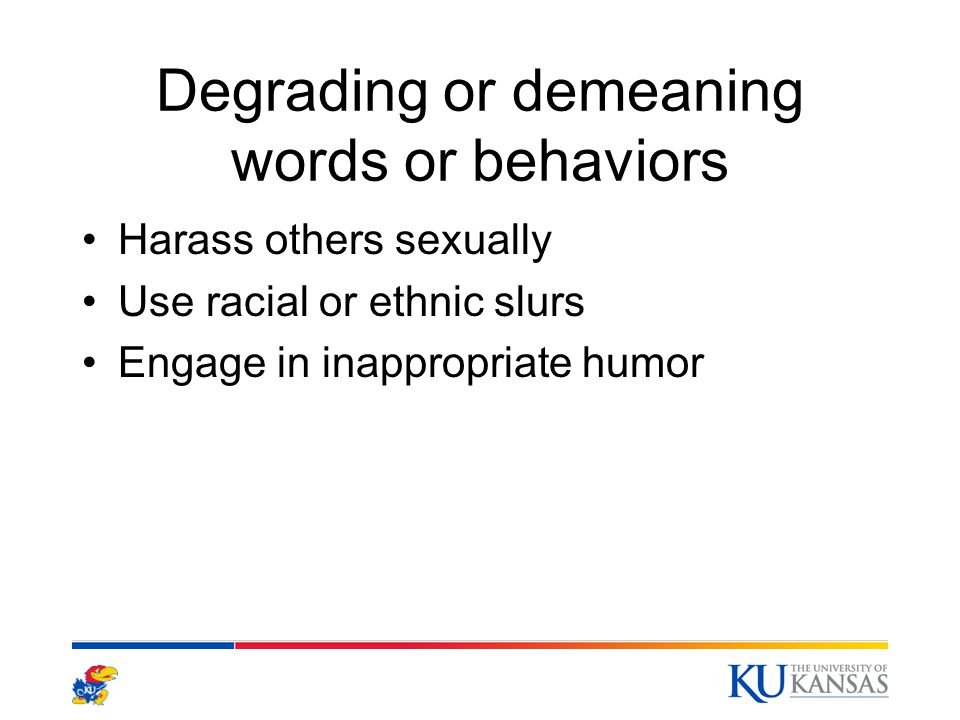 Degrading or demeaning words or behaviors Harass others sexually Use racial or ethnic slurs Engage in inappropriate humor