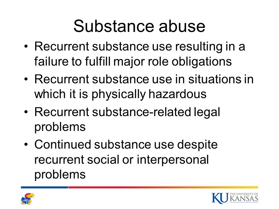 Substance abuse Recurrent substance use resulting in a failure to fulfill major role obligations Recurrent substance use in situations in which it is physically hazardous Recurrent substance-related legal problems Continued substance use despite recurrent social or interpersonal problems