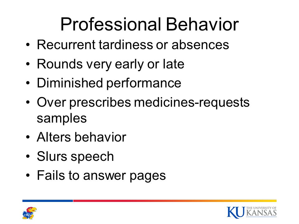 Professional Behavior Recurrent tardiness or absences Rounds very early or late Diminished performance Over prescribes medicines-requests samples Alters behavior Slurs speech Fails to answer pages