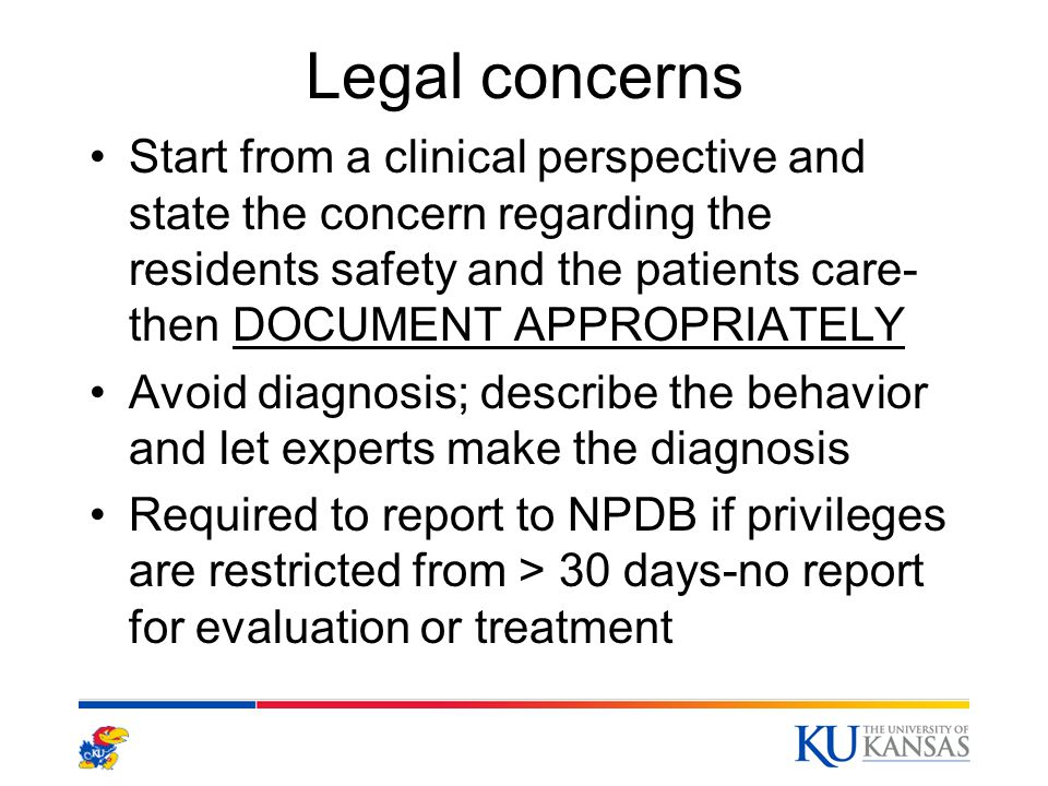 Legal concerns Start from a clinical perspective and state the concern regarding the residents safety and the patients care- then DOCUMENT APPROPRIATELY Avoid diagnosis; describe the behavior and let experts make the diagnosis Required to report to NPDB if privileges are restricted from > 30 days-no report for evaluation or treatment