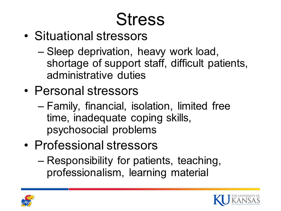 Stress Situational stressors –Sleep deprivation, heavy work load, shortage of support staff, difficult patients, administrative duties Personal stressors –Family, financial, isolation, limited free time, inadequate coping skills, psychosocial problems Professional stressors –Responsibility for patients, teaching, professionalism, learning material