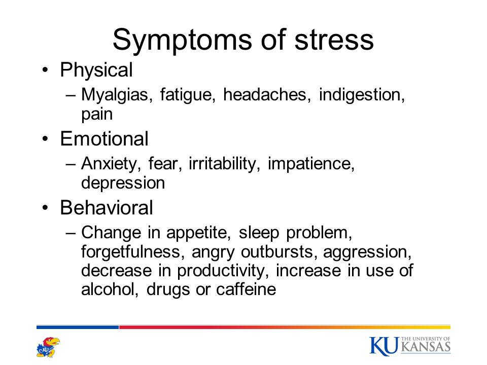 Symptoms of stress Physical –Myalgias, fatigue, headaches, indigestion, pain Emotional –Anxiety, fear, irritability, impatience, depression Behavioral