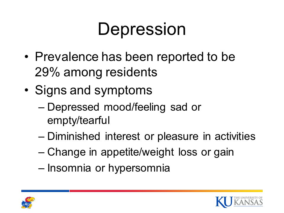 Depression Prevalence has been reported to be 29% among residents Signs and symptoms –Depressed mood/feeling sad or empty/tearful –Diminished interest