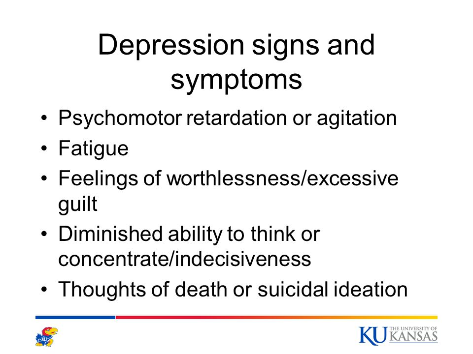 Depression signs and symptoms Psychomotor retardation or agitation Fatigue Feelings of worthlessness/excessive guilt Diminished ability to think or co
