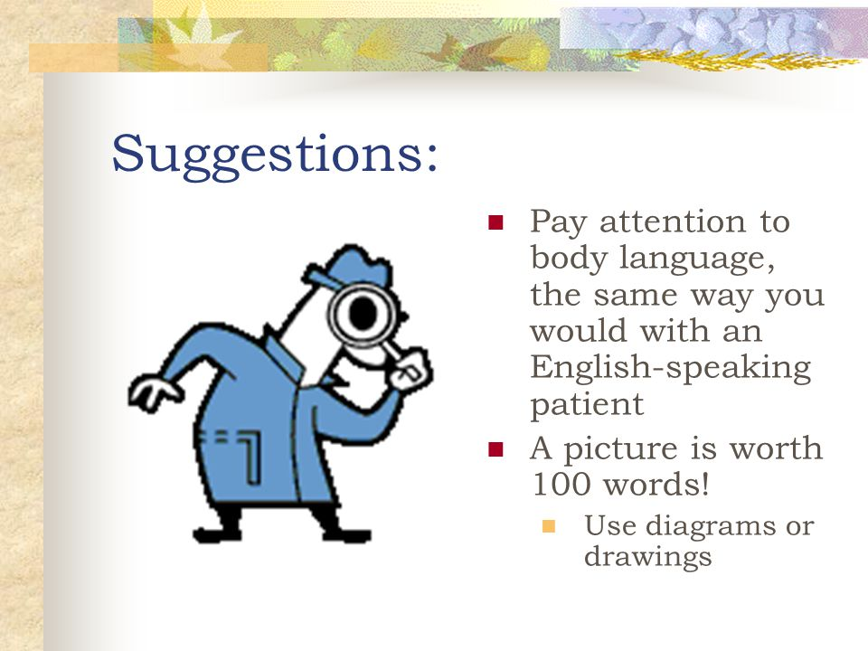 Suggestions: Pay attention to body language, the same way you would with an English-speaking patient A picture is worth 100 words! Use diagrams or dra