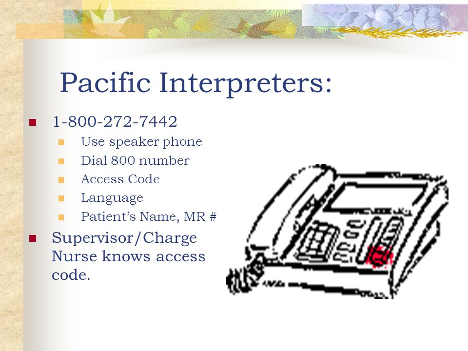 Pacific Interpreters: 1-800-272-7442 Use speaker phone Dial 800 number Access Code Language Patient's Name, MR # Supervisor/Charge Nurse knows access