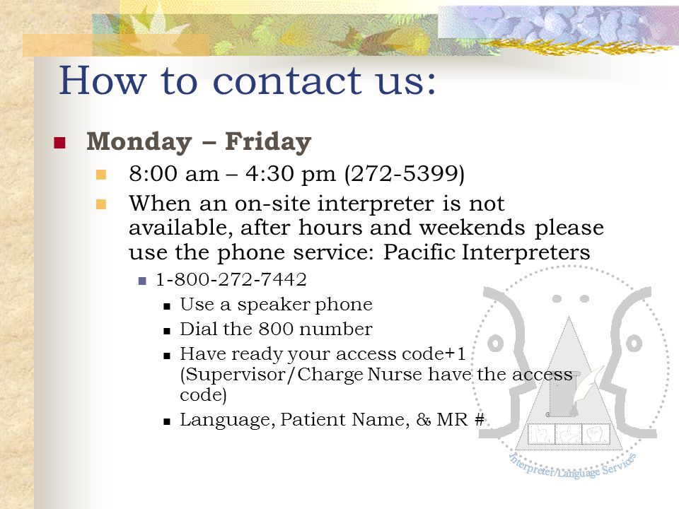 . How to contact us: Monday – Friday 8:00 am – 4:30 pm (272-5399) When an on-site interpreter is not available, after hours and weekends please use th