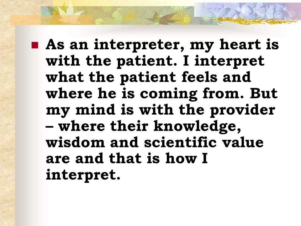 As an interpreter, my heart is with the patient. I interpret what the patient feels and where he is coming from. But my mind is with the provider – wh