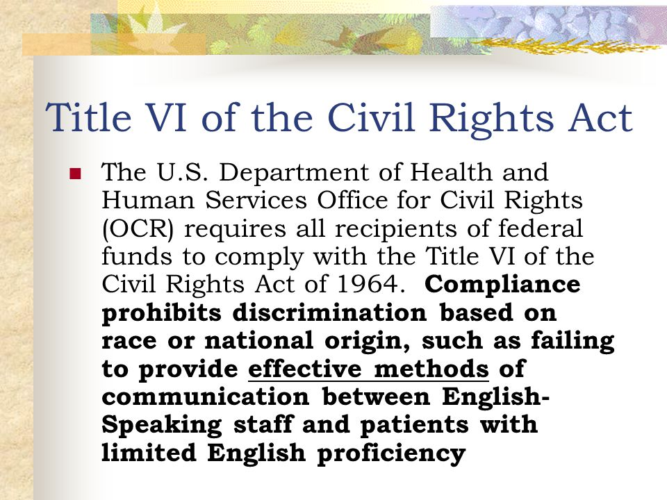Title VI of the Civil Rights Act The U.S. Department of Health and Human Services Office for Civil Rights (OCR) requires all recipients of federal fun