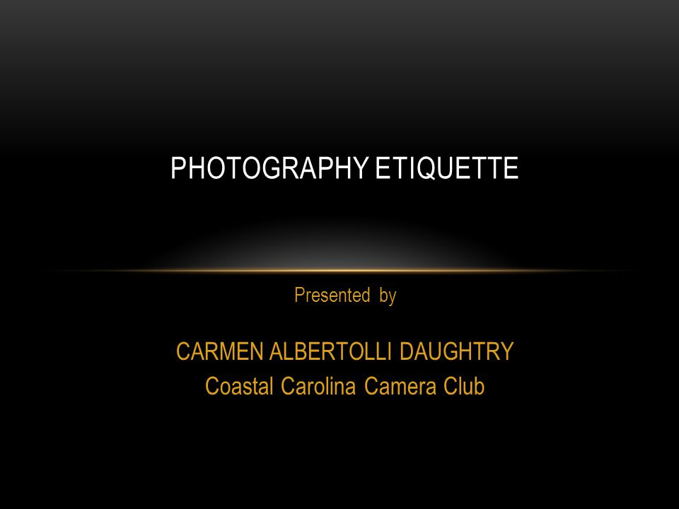 Presented by CARMEN ALBERTOLLI DAUGHTRY Coastal Carolina Camera Club PHOTOGRAPHY ETIQUETTE