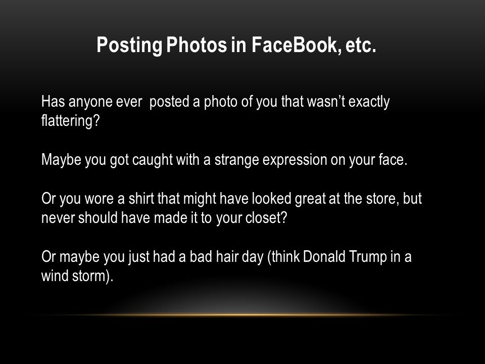Posting Photos in FaceBook, etc. Has anyone ever posted a photo of you that wasn't exactly flattering? Maybe you got caught with a strange expression
