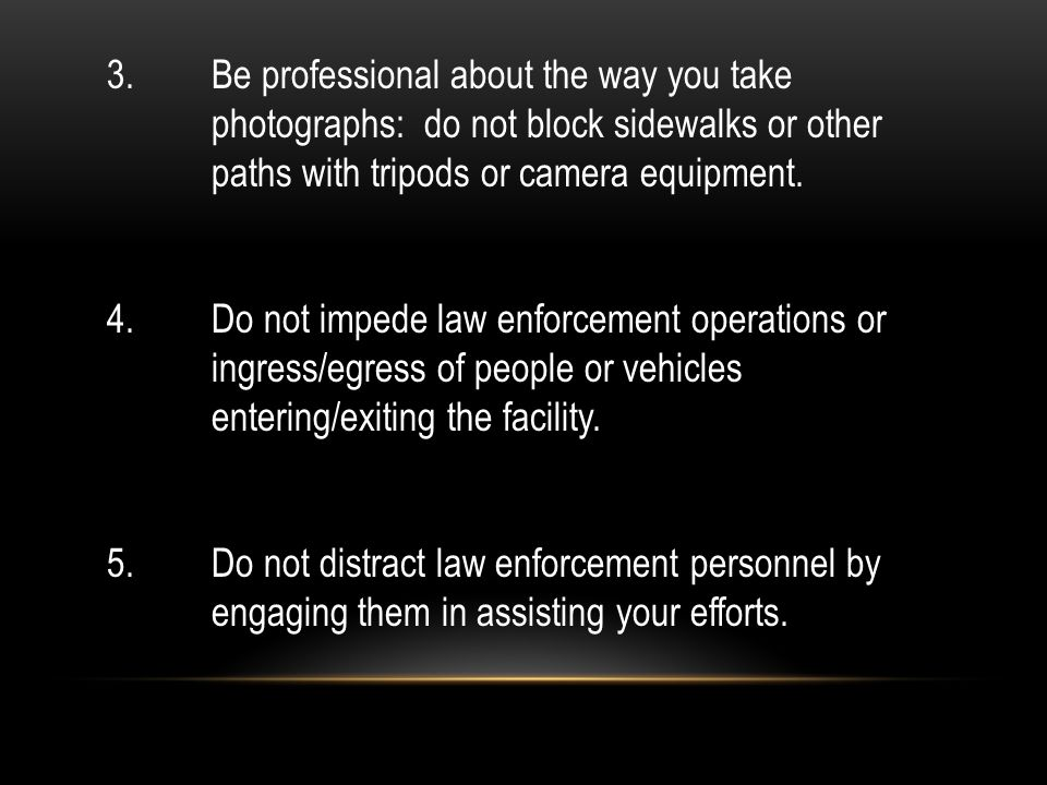3. Be professional about the way you take photographs: do not block sidewalks or other paths with tripods or camera equipment. 4. Do not impede law en