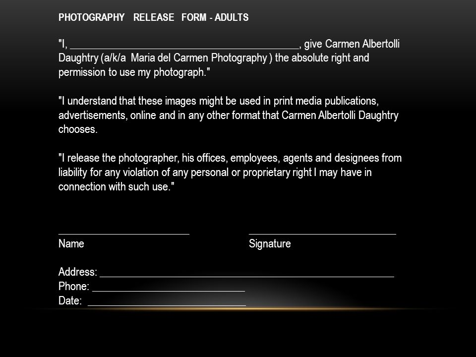 PHOTOGRAPHY RELEASE FORM - ADULTS I, ­­­­­­­­­­­­­­­­­­­­­__________________________________________, give Carmen Albertolli Daughtry (a/k/a Maria del Carmen Photography ) the absolute right and permission to use my photograph. I understand that these images might be used in print media publications, advertisements, online and in any other format that Carmen Albertolli Daughtry chooses.