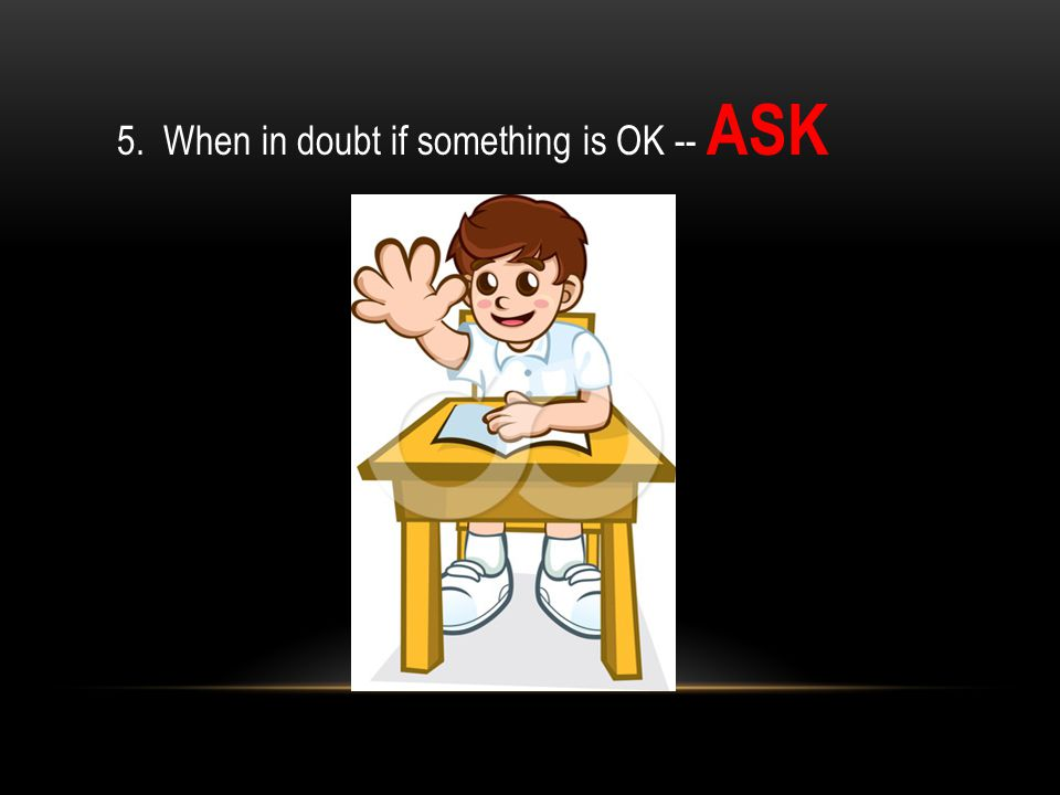 5. When in doubt if something is OK -- ASK