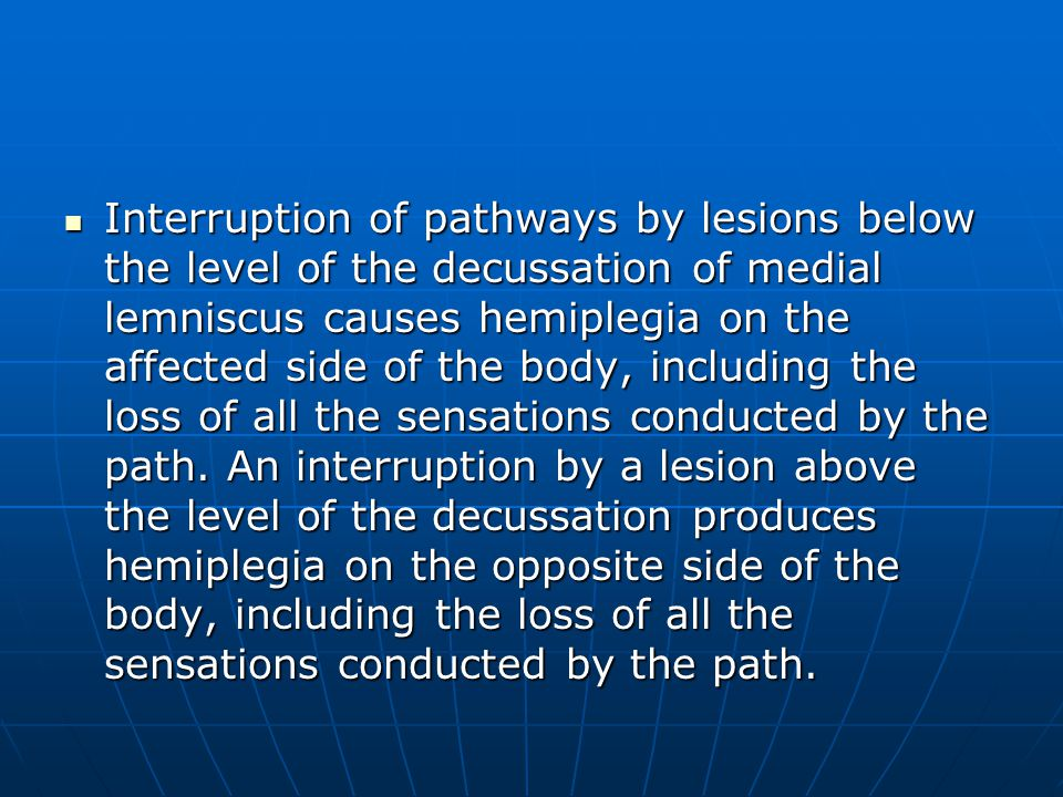 Interruption of pathways by lesions below the level of the decussation of medial lemniscus causes hemiplegia on the affected side of the body, includi