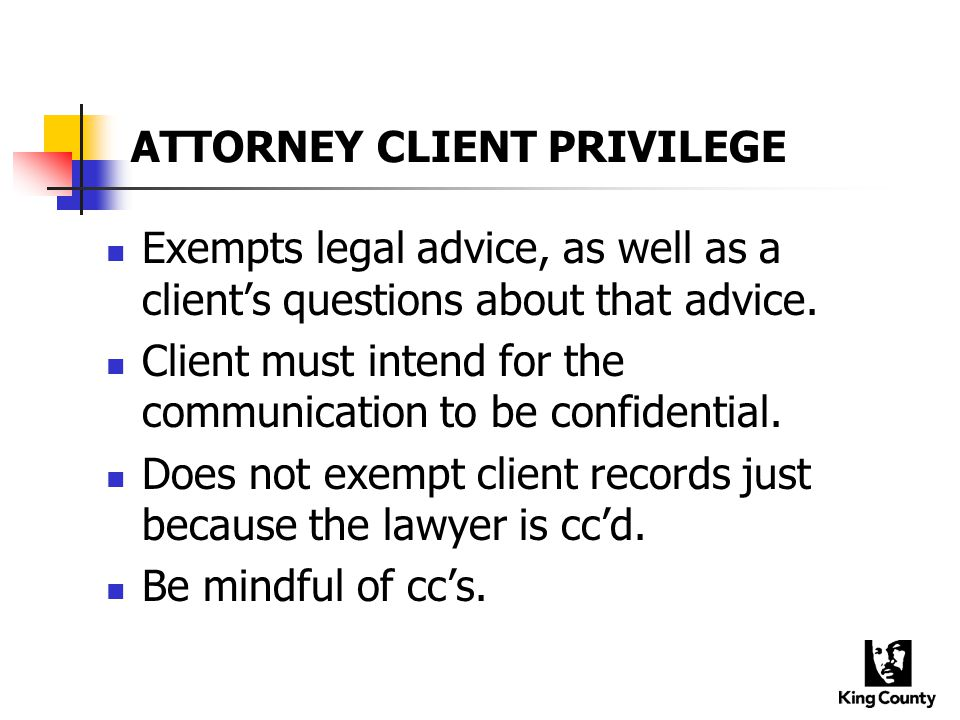 ATTORNEY CLIENT PRIVILEGE Exempts legal advice, as well as a client's questions about that advice.