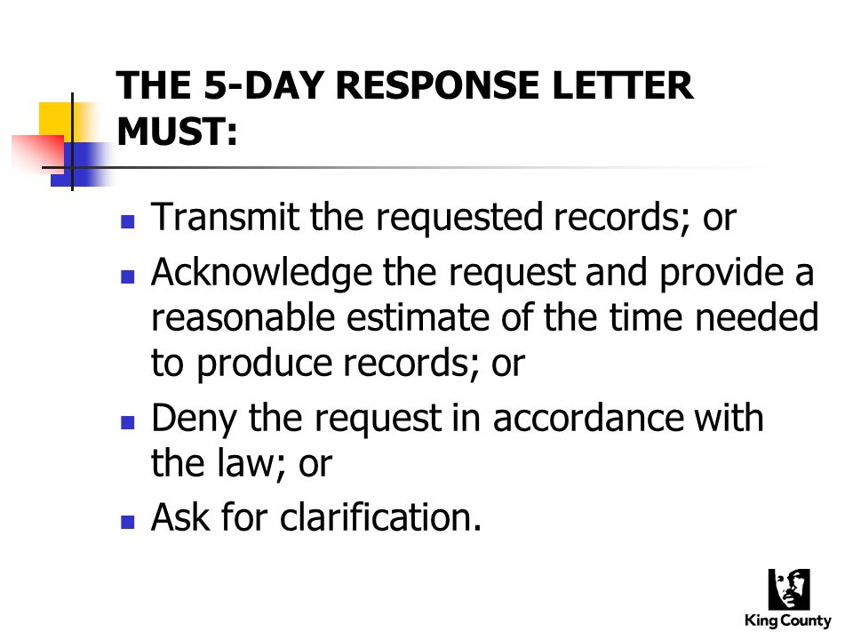 THE 5-DAY RESPONSE LETTER MUST: Transmit the requested records; or Acknowledge the request and provide a reasonable estimate of the time needed to produce records; or Deny the request in accordance with the law; or Ask for clarification.