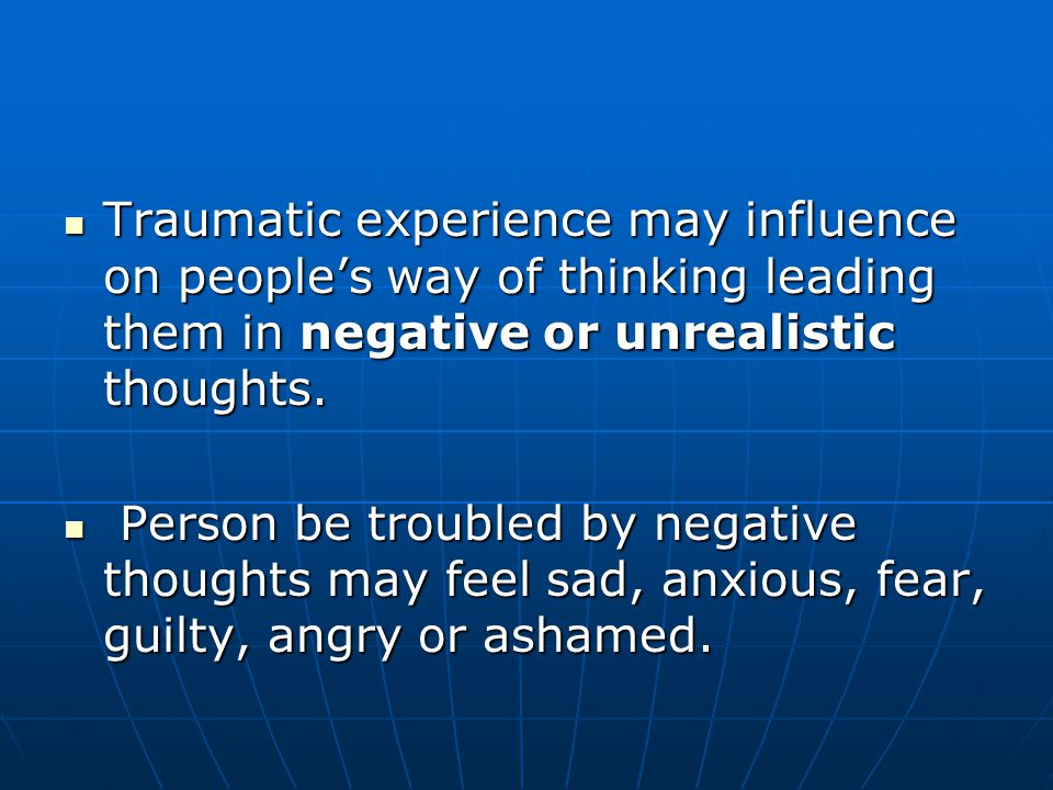 Traumatic experience may influence on people's way of thinking leading them in negative or unrealistic thoughts.