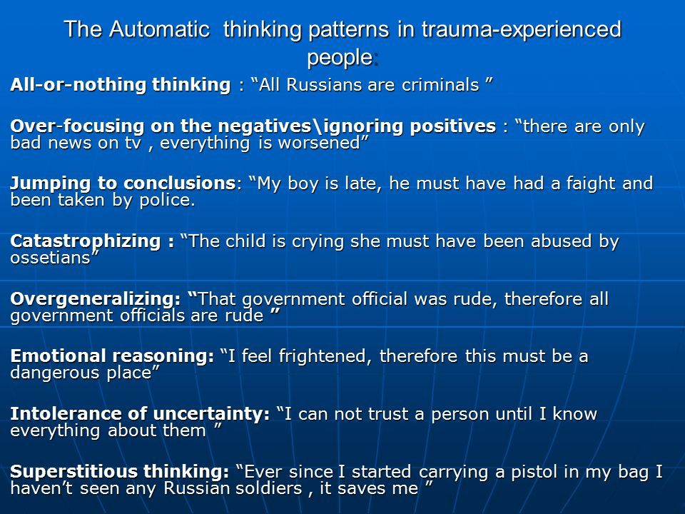 The Automatic thinking patterns in trauma-experienced people: All-or-nothing thinking : All Russians are criminals All-or-nothing thinking : All Russians are criminals Over-focusing on the negatives\ignoring positives : there are only bad news on tv, everything is worsened Over-focusing on the negatives\ignoring positives : there are only bad news on tv, everything is worsened Jumping to conclusions: My boy is late, he must have had a faight and been taken by police.