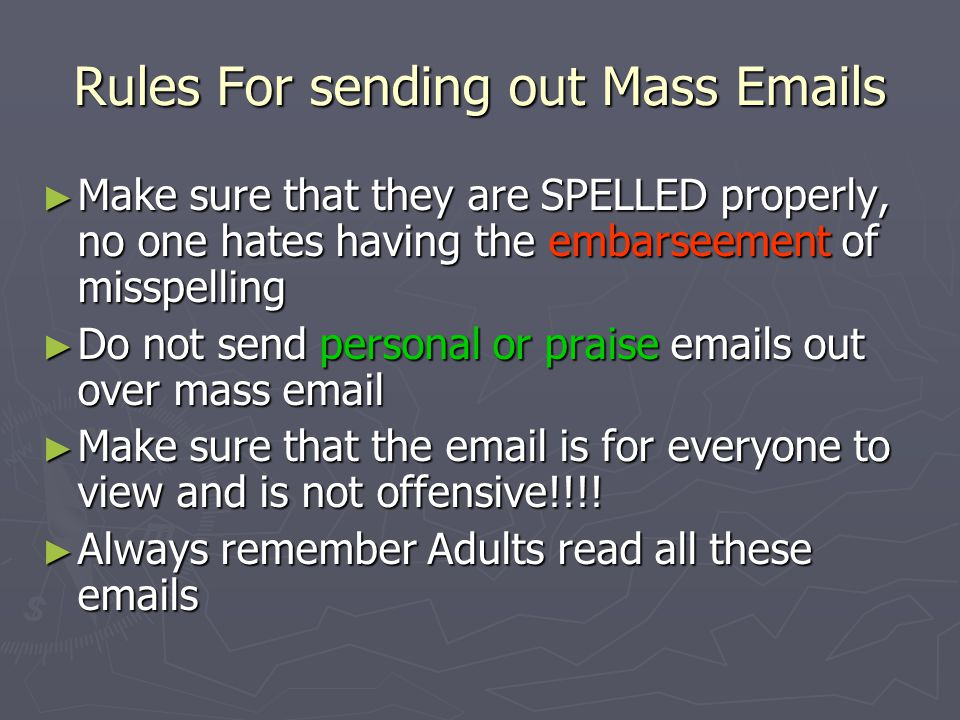 What are mass emails ► Mass emails are emails sent out to multiple people ► These emails are meant for multiple people and not just one person ► These emails are usually informational messages to get in touch with more people easier.