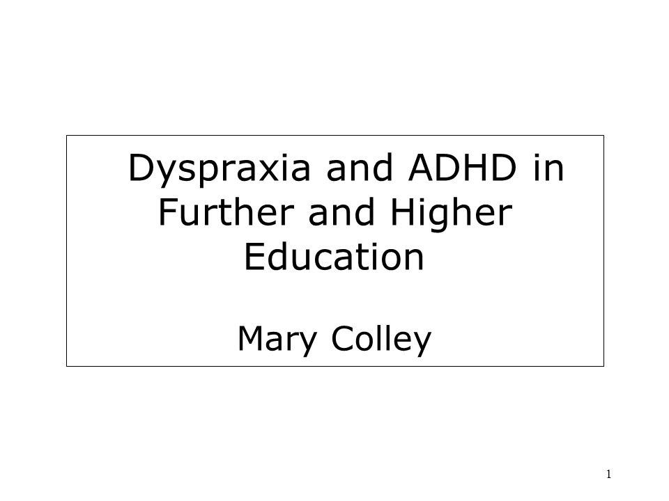 1 Dyspraxia and ADHD in Further and Higher Education Mary Colley