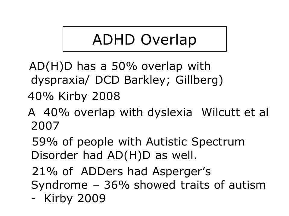 AD(H)D Overlap AD(H)D has a 50% overlap with dyspraxia/ DCD Barkley; Gillberg) 40% Kirby 2008 A 40% overlap with dyslexia Wilcutt et al 2007 59% of people with Autistic Spectrum Disorder had AD(H)D as well.