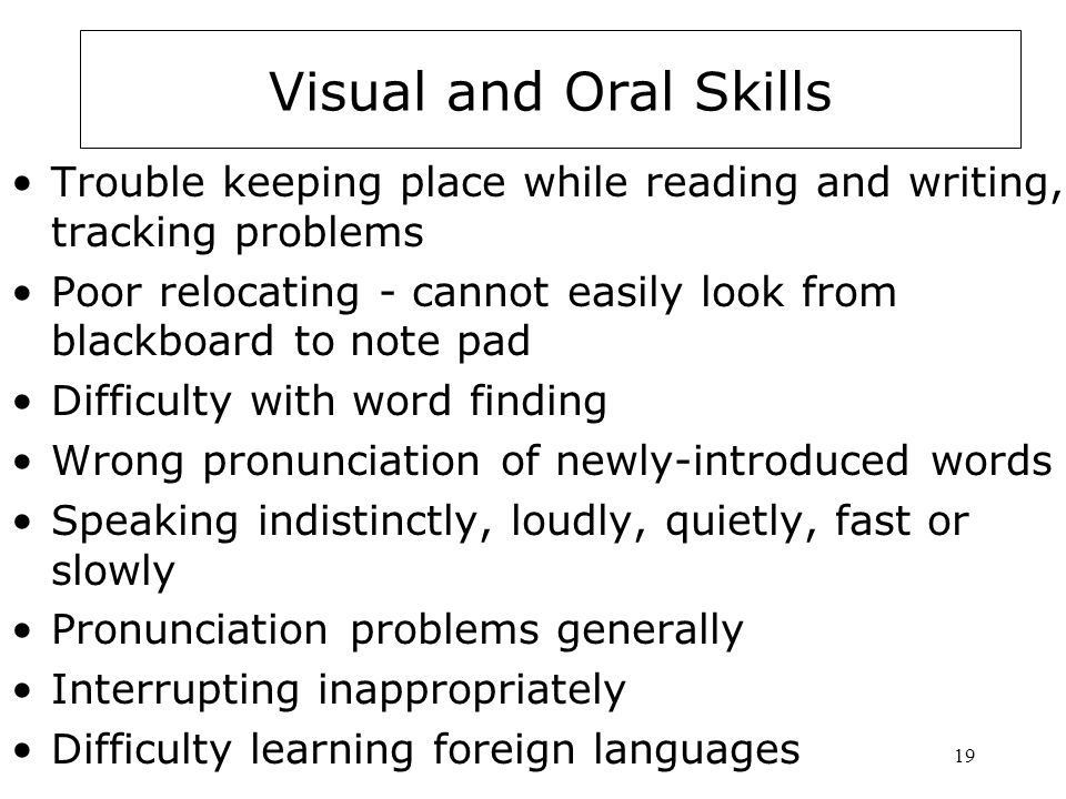 19 Visual and Oral Skills Trouble keeping place while reading and writing, tracking problems Poor relocating - cannot easily look from blackboard to note pad Difficulty with word finding Wrong pronunciation of newly-introduced words Speaking indistinctly, loudly, quietly, fast or slowly Pronunciation problems generally Interrupting inappropriately Difficulty learning foreign languages