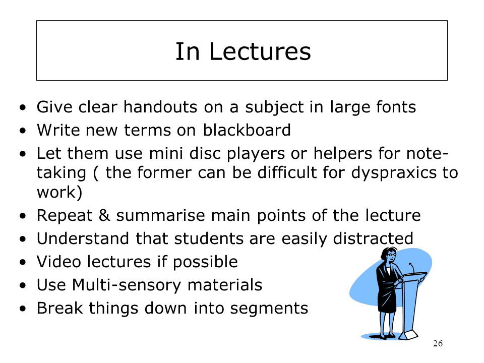 26 In Lectures Give clear handouts on a subject in large fonts Write new terms on blackboard Let them use mini disc players or helpers for note- taking ( the former can be difficult for dyspraxics to work) Repeat & summarise main points of the lecture Understand that students are easily distracted Video lectures if possible Use Multi-sensory materials Break things down into segments