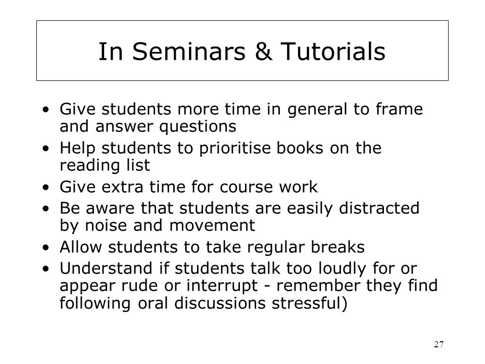 27 In Seminars & Tutorials Give students more time in general to frame and answer questions Help students to prioritise books on the reading list Give extra time for course work Be aware that students are easily distracted by noise and movement Allow students to take regular breaks Understand if students talk too loudly for or appear rude or interrupt - remember they find following oral discussions stressful)