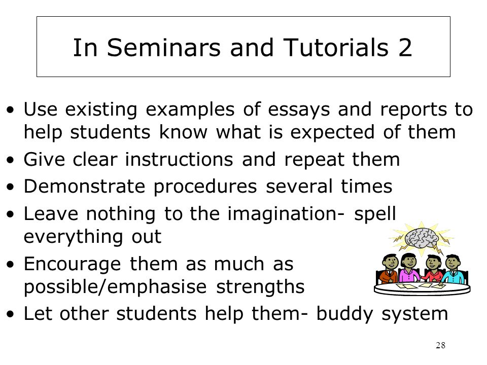 28 In Seminars and Tutorials 2 Use existing examples of essays and reports to help students know what is expected of them Give clear instructions and repeat them Demonstrate procedures several times Leave nothing to the imagination- spell everything out Encourage them as much as possible/emphasise strengths Let other students help them- buddy system