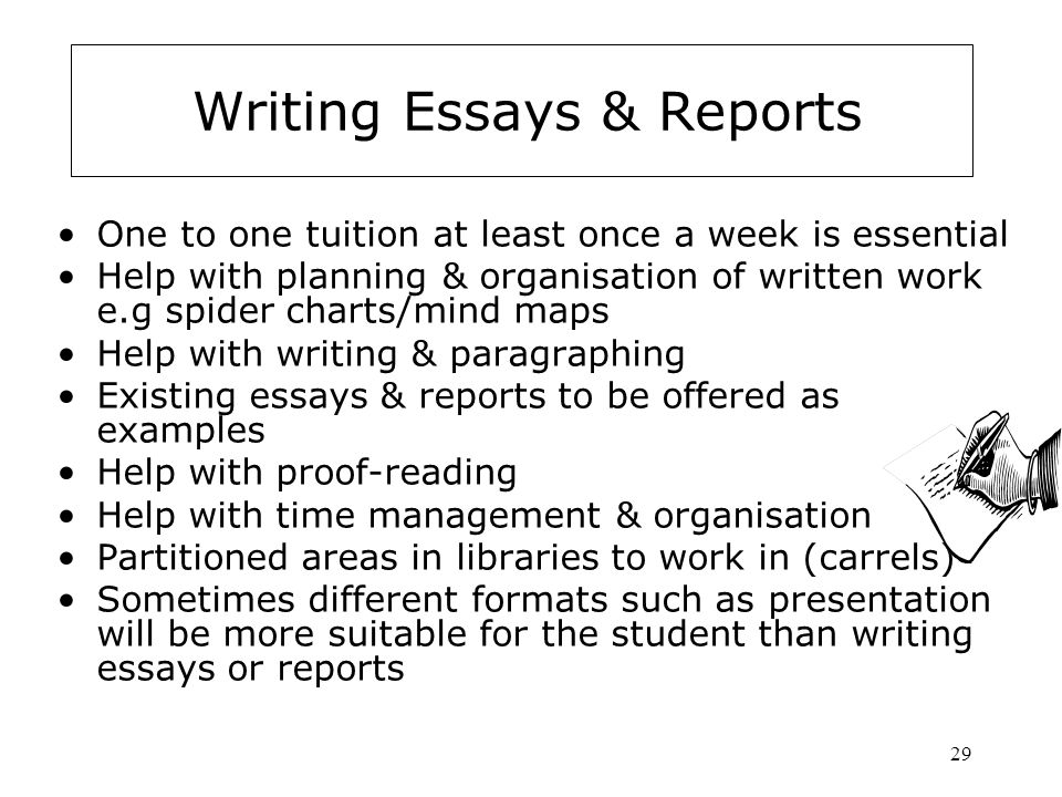 29 Writing Essays & Reports One to one tuition at least once a week is essential Help with planning & organisation of written work e.g spider charts/mind maps Help with writing & paragraphing Existing essays & reports to be offered as examples Help with proof-reading Help with time management & organisation Partitioned areas in libraries to work in (carrels) Sometimes different formats such as presentation will be more suitable for the student than writing essays or reports